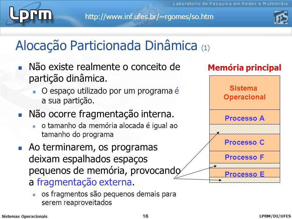 http://www.inf.ufes.br/~rgomes/so.htm Sistemas Operacionais LPRM/DI/UFES 16 Alocação Particionada Dinâmica (1) Não existe realmente o conceito de part