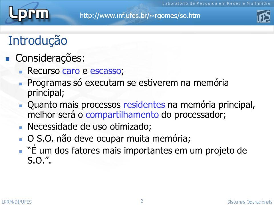 http://www.inf.ufes.br/~rgomes/so.htm 2 Sistemas Operacionais LPRM/DI/UFES Introdução Considerações: Recurso caro e escasso; Programas só executam se