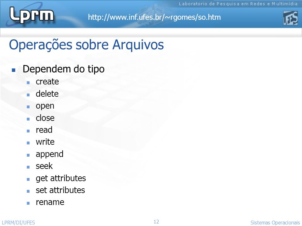 http://www.inf.ufes.br/~rgomes/so.htm 12 Sistemas Operacionais LPRM/DI/UFES Operações sobre Arquivos Dependem do tipo create delete open close read write append seek get attributes set attributes rename
