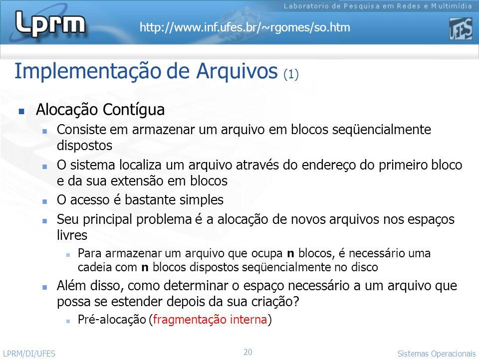 http://www.inf.ufes.br/~rgomes/so.htm 20 Sistemas Operacionais LPRM/DI/UFES Implementação de Arquivos (1) Alocação Contígua Consiste em armazenar um a