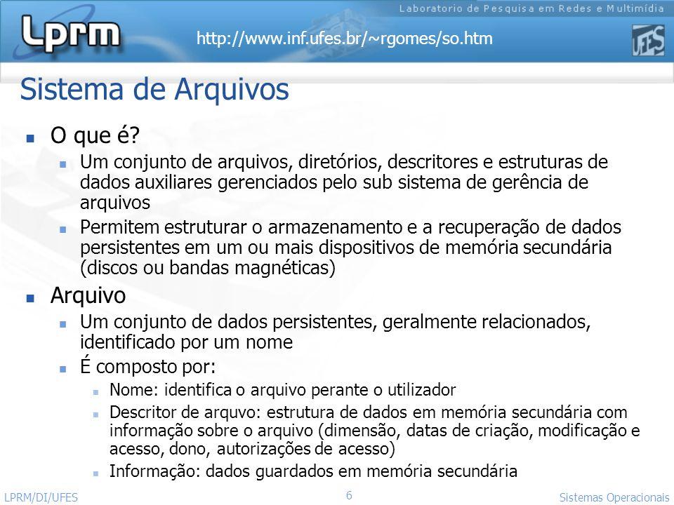 http://www.inf.ufes.br/~rgomes/so.htm 6 Sistemas Operacionais LPRM/DI/UFES Sistema de Arquivos O que é? Um conjunto de arquivos, diretórios, descritor