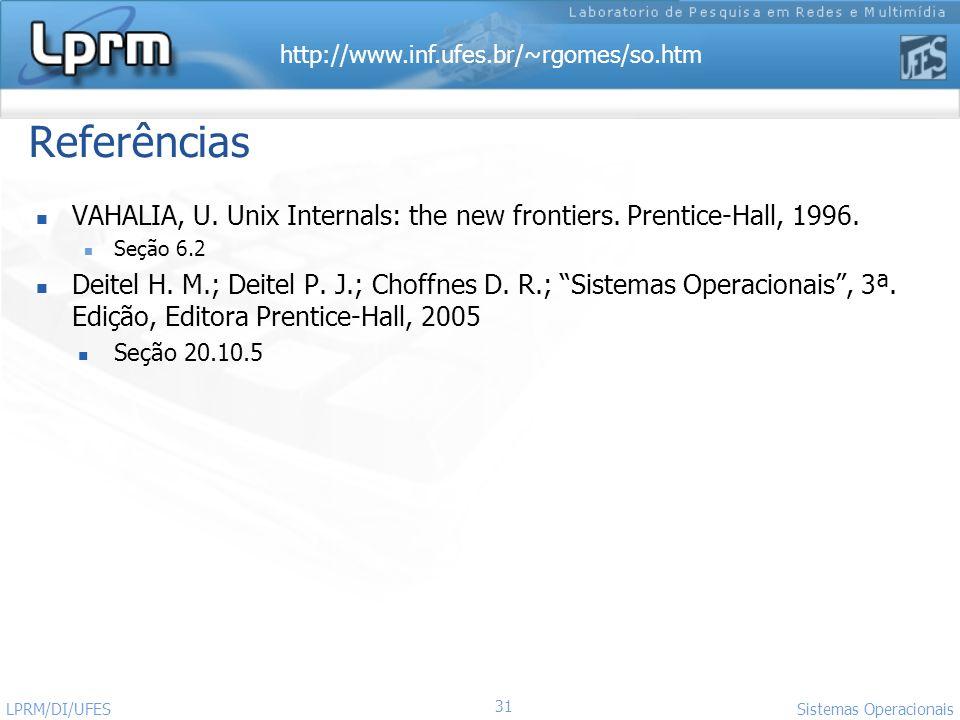 http://www.inf.ufes.br/~rgomes/so.htm 31 Sistemas Operacionais LPRM/DI/UFES Referências VAHALIA, U. Unix Internals: the new frontiers. Prentice-Hall,