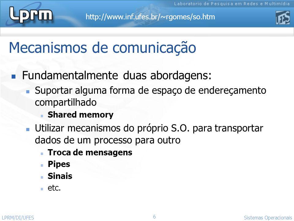 http://www.inf.ufes.br/~rgomes/so.htm 6 Sistemas Operacionais LPRM/DI/UFES Mecanismos de comunicação Fundamentalmente duas abordagens: Suportar alguma
