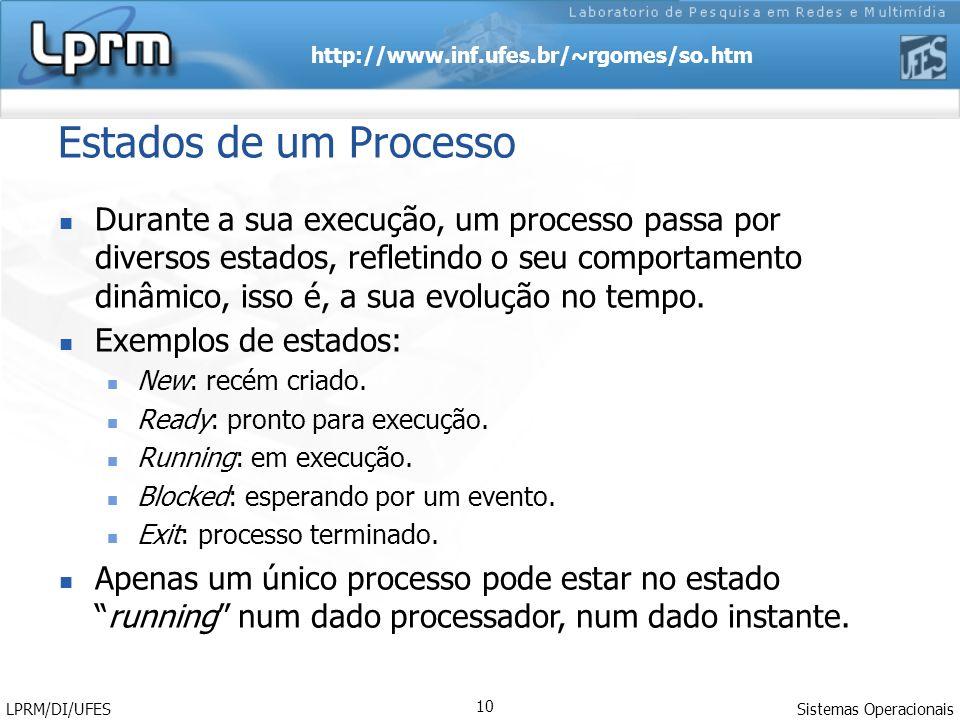 http://www.inf.ufes.br/~rgomes/so.htm Sistemas Operacionais LPRM/DI/UFES 10 Estados de um Processo Durante a sua execução, um processo passa por diver