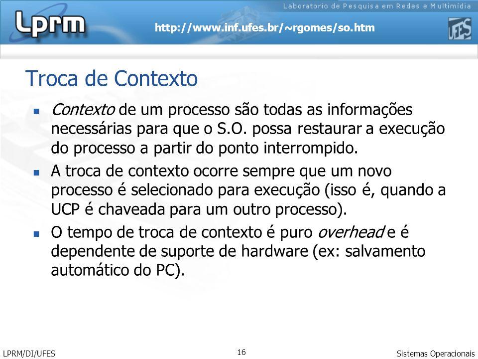 http://www.inf.ufes.br/~rgomes/so.htm Sistemas Operacionais LPRM/DI/UFES 16 Troca de Contexto Contexto de um processo são todas as informações necessá