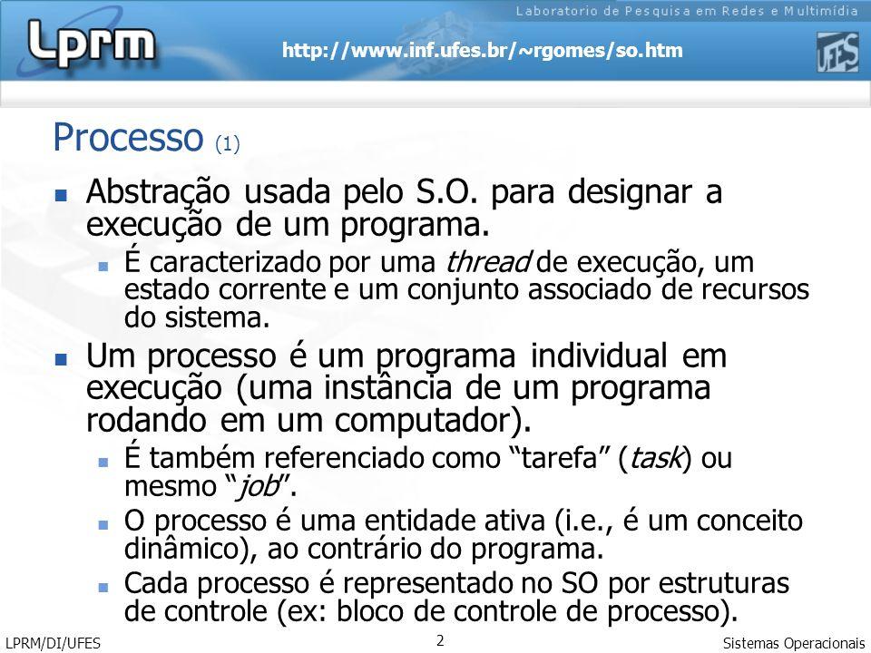 http://www.inf.ufes.br/~rgomes/so.htm Sistemas Operacionais LPRM/DI/UFES 2 Processo (1) Abstração usada pelo S.O. para designar a execução de um progr