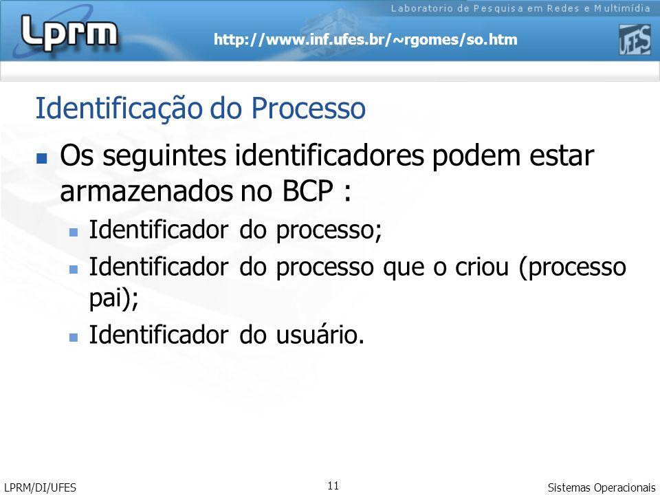http://www.inf.ufes.br/~rgomes/so.htm Sistemas Operacionais LPRM/DI/UFES 11 Identificação do Processo Os seguintes identificadores podem estar armazen