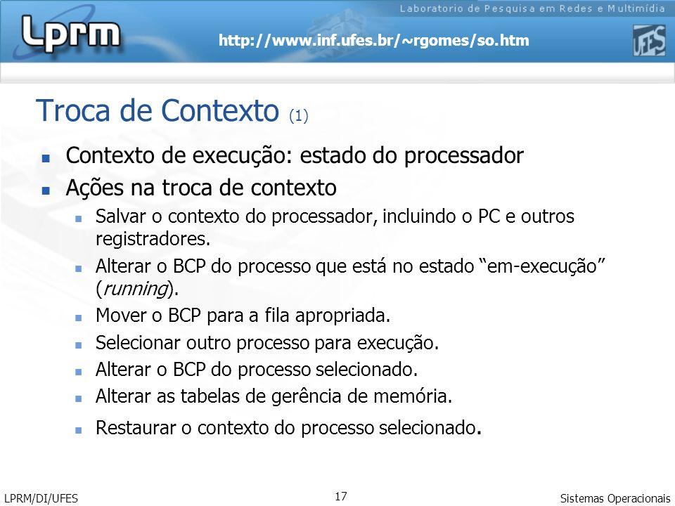 http://www.inf.ufes.br/~rgomes/so.htm Sistemas Operacionais LPRM/DI/UFES 17 Troca de Contexto (1) Contexto de execução: estado do processador Ações na