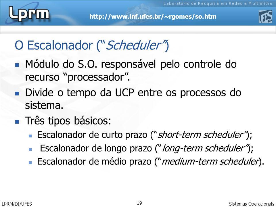 http://www.inf.ufes.br/~rgomes/so.htm Sistemas Operacionais LPRM/DI/UFES 19 O Escalonador (Scheduler) Módulo do S.O. responsável pelo controle do recu