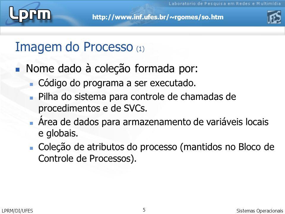 http://www.inf.ufes.br/~rgomes/so.htm Sistemas Operacionais LPRM/DI/UFES 5 Imagem do Processo (1) Nome dado à coleção formada por: Código do programa
