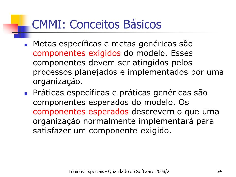 Tópicos Especiais - Qualidade de Software 2008/234 CMMI: Conceitos Básicos Metas específicas e metas genéricas são componentes exigidos do modelo. Ess