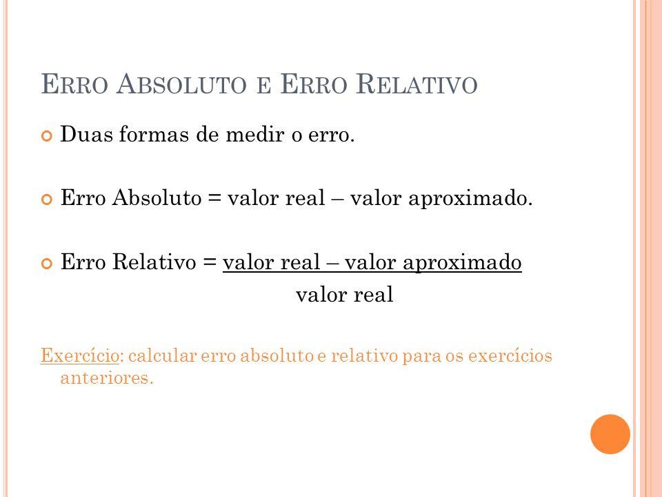 E RRO A BSOLUTO E E RRO R ELATIVO Duas formas de medir o erro. Erro Absoluto = valor real – valor aproximado. Erro Relativo = valor real – valor aprox