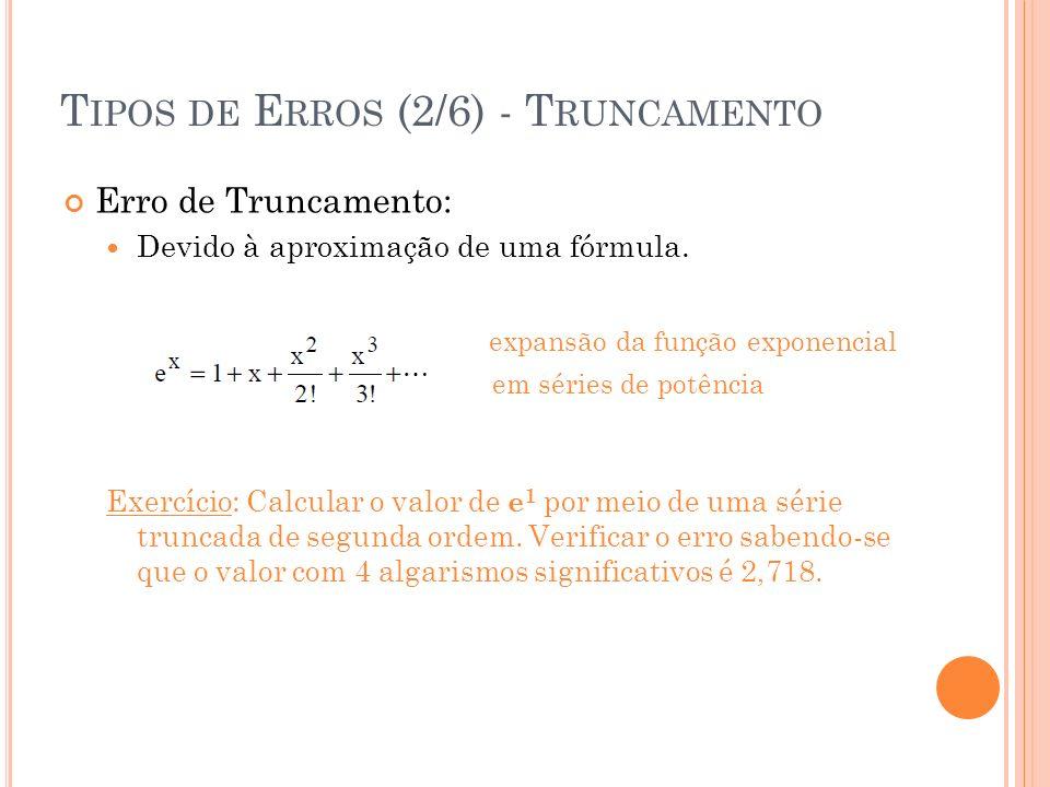T IPOS DE E RROS (2/6) - T RUNCAMENTO Erro de Truncamento: Devido à aproximação de uma fórmula. expansão da função exponencial em séries de potência E