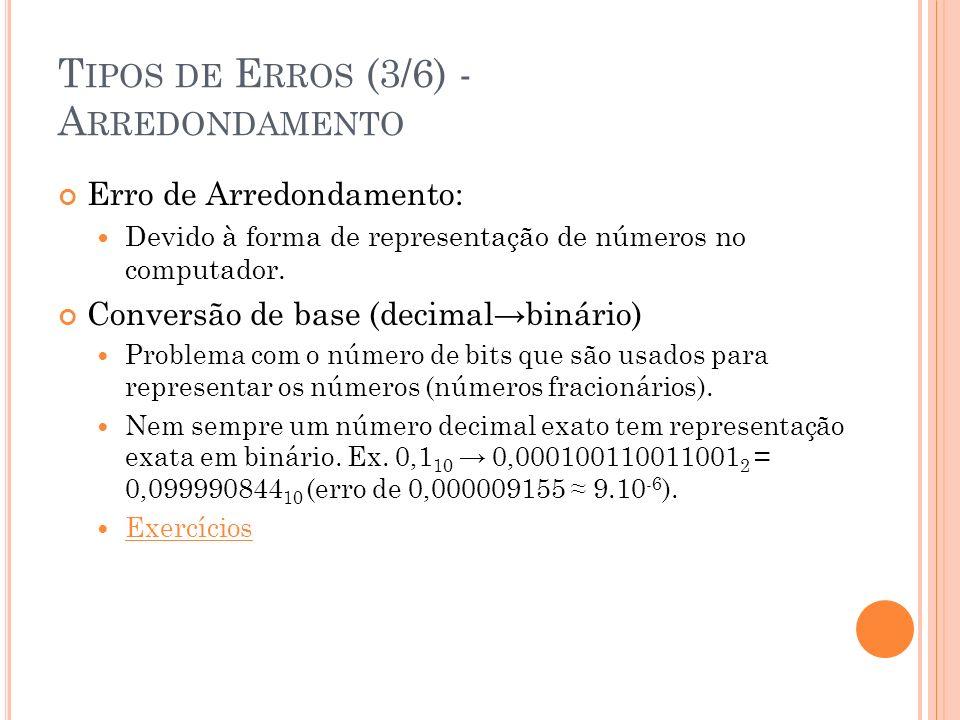 T IPOS DE E RROS (4/6) - A RREDONDAMENTO A RITMÉTICA DE P ONTO F LUTUANTE Números em ponto flutuante (reais) são representados no formato normalizado : 5 = 0.5 x 10 1 0,007 = 0.7 x 10 -2 35,42 = 0,3542 x 10 2 Representação no computador