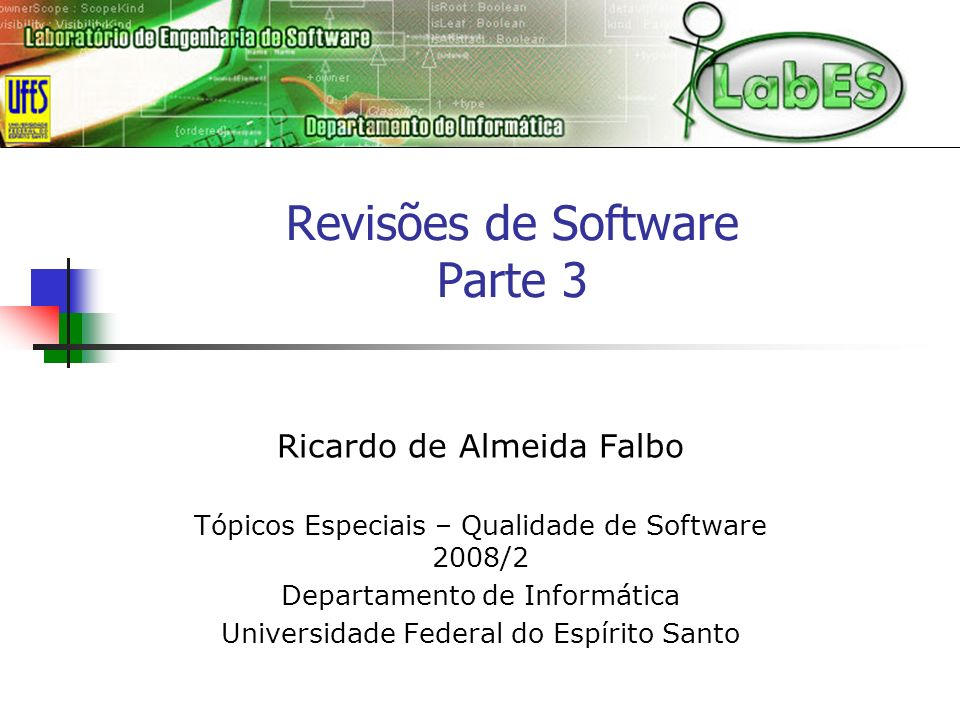 Revisões de Software Parte 3 Ricardo de Almeida Falbo Tópicos Especiais – Qualidade de Software 2008/2 Departamento de Informática Universidade Federa