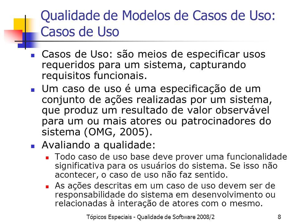Tópicos Especiais - Qualidade de Software 2008/29 Qualidade de Modelos de Casos de Uso: Casos de Uso Um caso de uso representa uma declaração de um comportamento oferecido pelo sistema, sem se referenciar a sua estrutura interna (OMG, 2005).