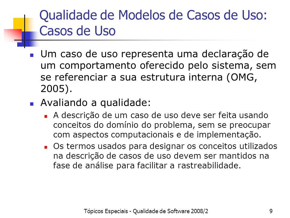 Tópicos Especiais - Qualidade de Software 2008/210 Qualidade de Modelos de Casos de Uso: Casos de Uso Um caso de uso pode incluir variações possíveis de seu comportamento básico, tais como comportamentos de exceção e manipulação de erros (OMG, 2005).