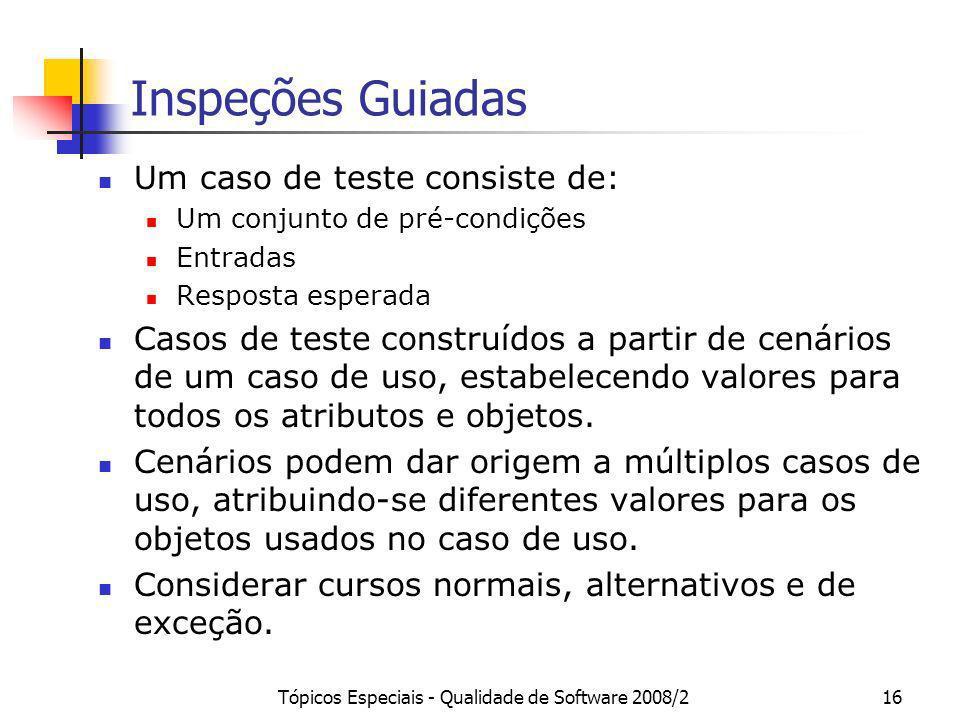 Tópicos Especiais - Qualidade de Software 2008/216 Inspeções Guiadas Um caso de teste consiste de: Um conjunto de pré-condições Entradas Resposta espe