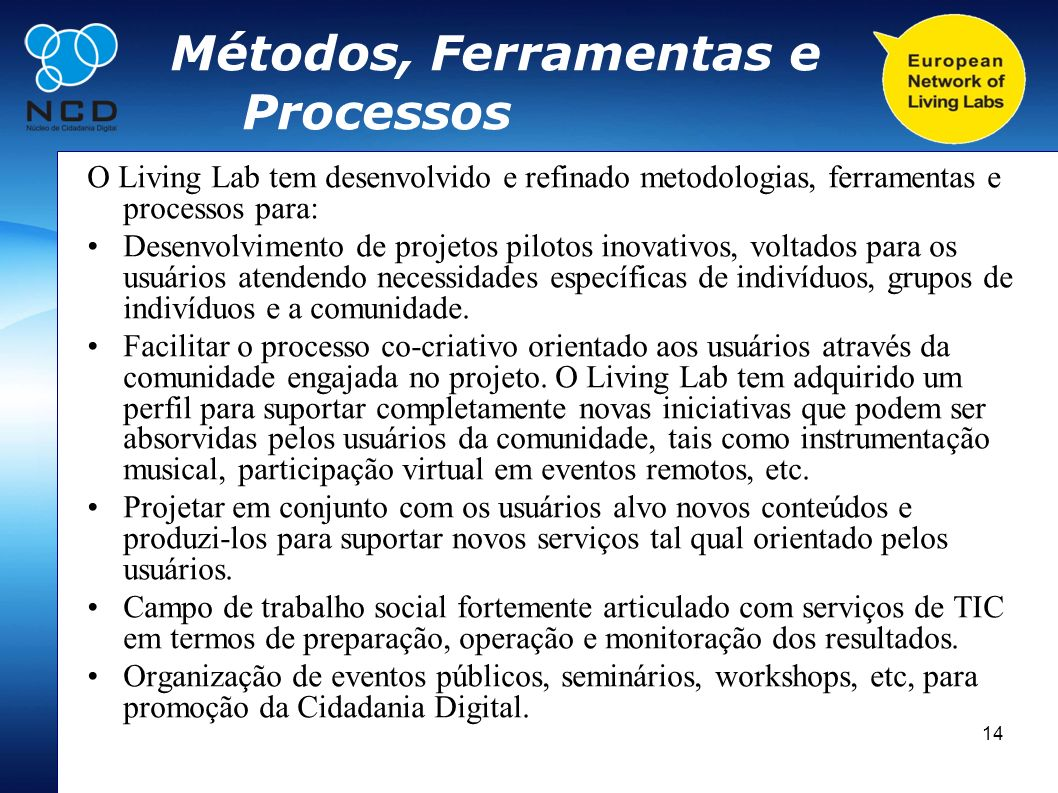 14 Métodos, Ferramentas e Processos O Living Lab tem desenvolvido e refinado metodologias, ferramentas e processos para: Desenvolvimento de projetos p