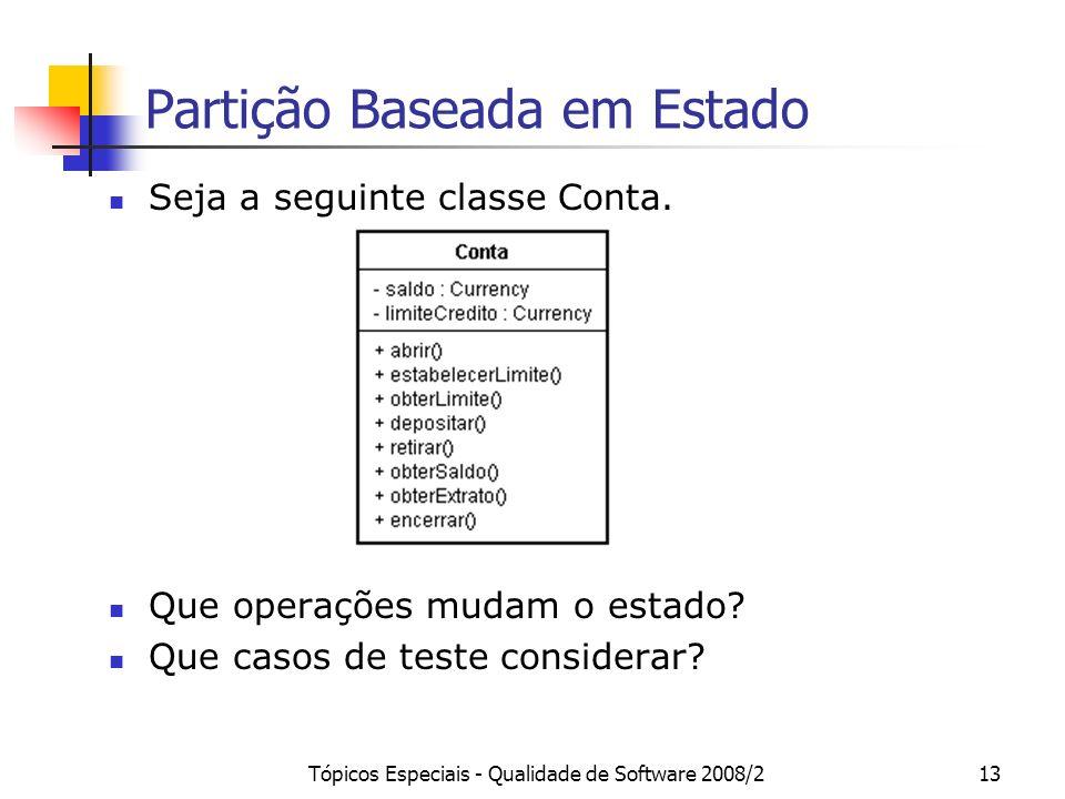 Tópicos Especiais - Qualidade de Software 2008/213 Partição Baseada em Estado Seja a seguinte classe Conta. Que operações mudam o estado? Que casos de