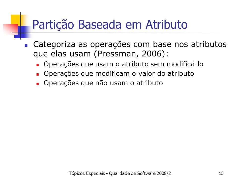 Tópicos Especiais - Qualidade de Software 2008/215 Partição Baseada em Atributo Categoriza as operações com base nos atributos que elas usam (Pressman