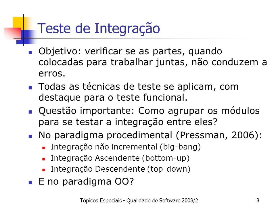 Tópicos Especiais - Qualidade de Software 2008/254 Teste de Sistema Há diversos tipos de testes de sistemas, focando alguma particularidade ou tipo de RNF, tais como: Teste de Implantação (instalação/remoção do sistema) Teste de Inicialização Teste de Configuração de Hardware e Software Teste de Ambiente (rodar vários programas ao mesmo tempo, simulando situações típicas do usuário) Teste de Exceção e Recuperação Teste de Desempenho Teste de Segurança Teste de Estresse etc