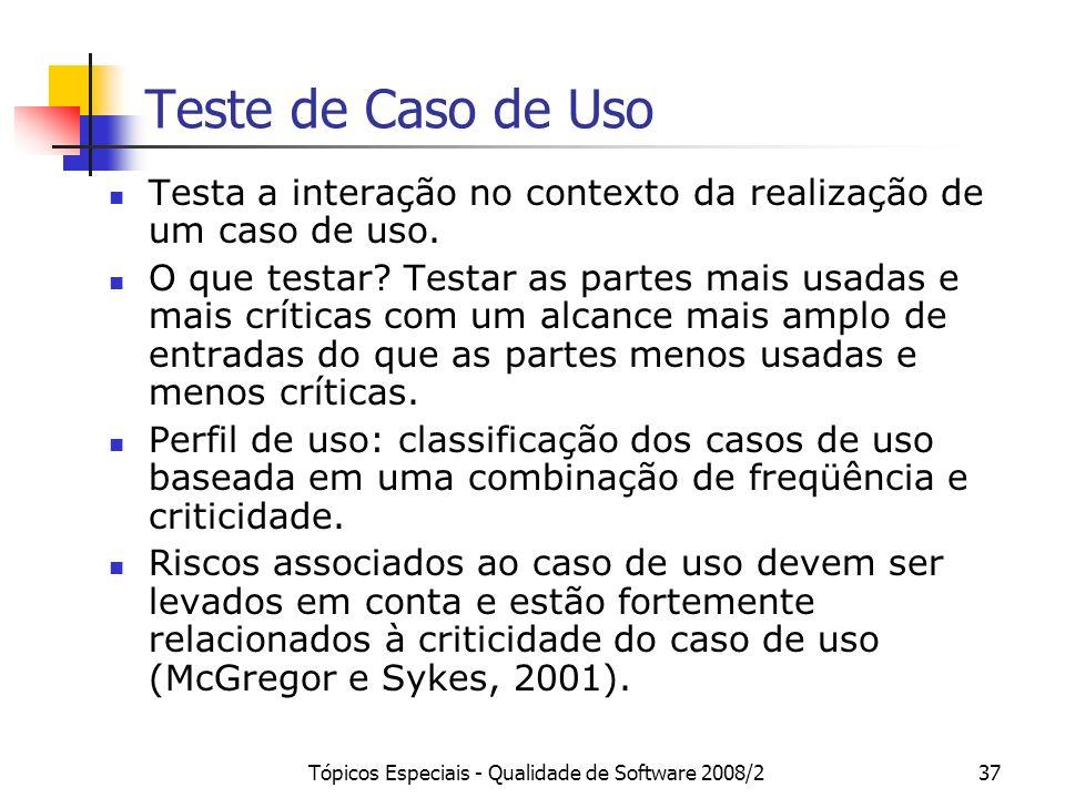 Tópicos Especiais - Qualidade de Software 2008/237 Teste de Caso de Uso Testa a interação no contexto da realização de um caso de uso. O que testar? T