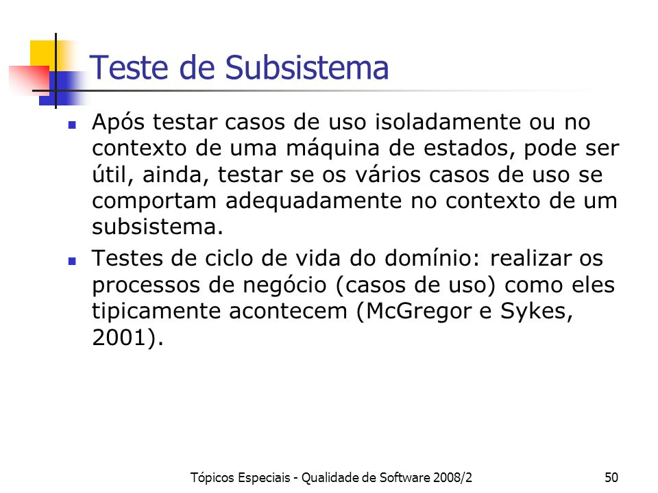 Tópicos Especiais - Qualidade de Software 2008/250 Teste de Subsistema Após testar casos de uso isoladamente ou no contexto de uma máquina de estados,