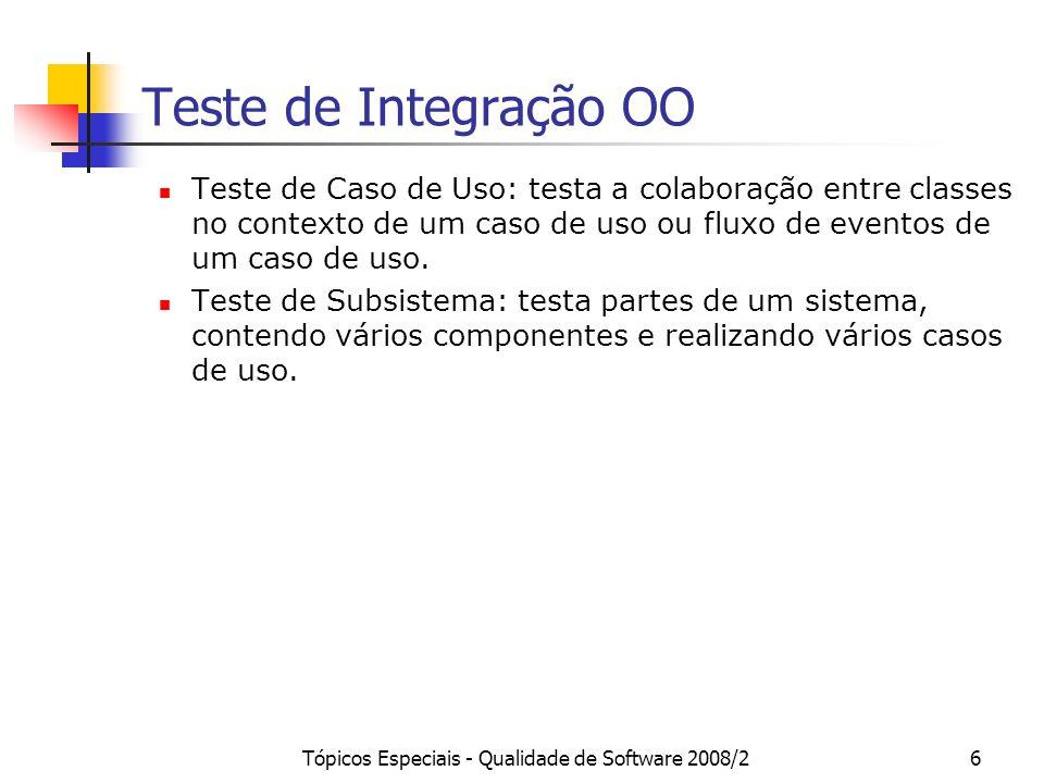 Tópicos Especiais - Qualidade de Software 2008/27 Teste de Classe Visto como um teste de integração, o teste de classe visa testar a integração de métodos e atributos de uma classes.