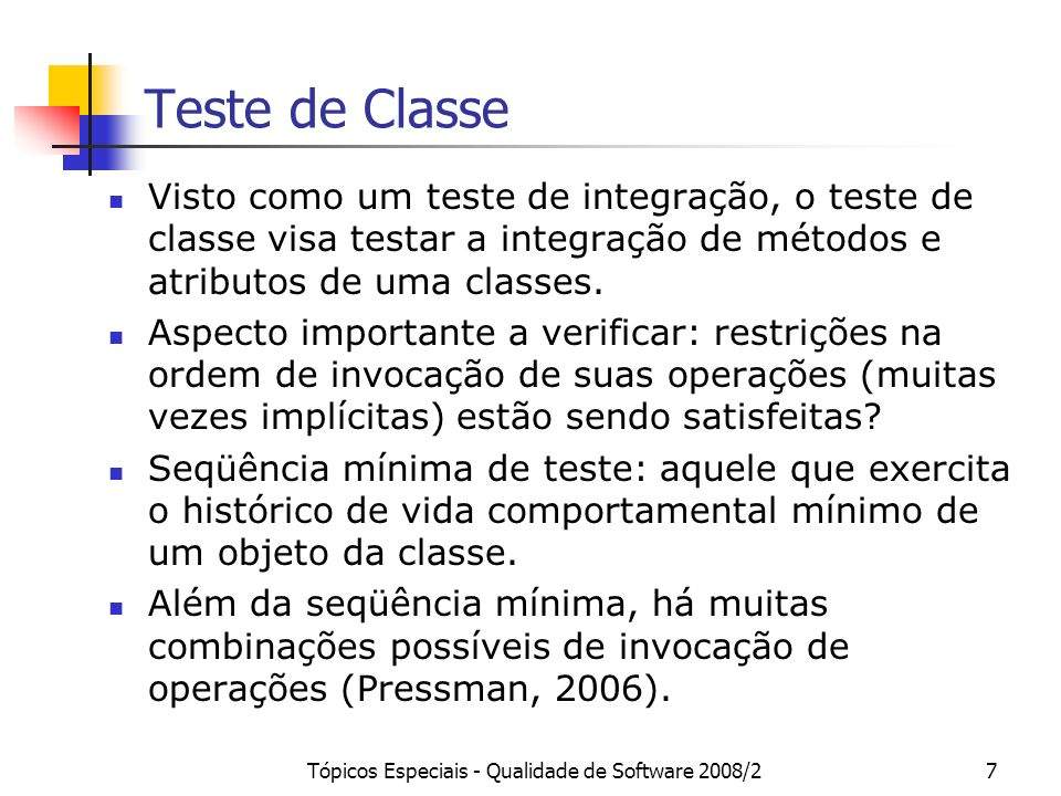 Tópicos Especiais - Qualidade de Software 2008/27 Teste de Classe Visto como um teste de integração, o teste de classe visa testar a integração de mét