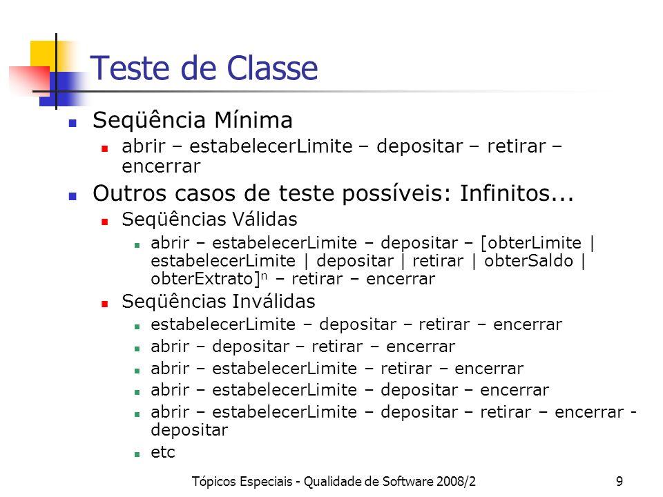 Tópicos Especiais - Qualidade de Software 2008/220 Teste de Classe Para cada classe, é importante definir se a mesma deve ser testada de forma separada ou no contexto de uma parte maior do sistema (p.ex., componente, caso de uso etc).