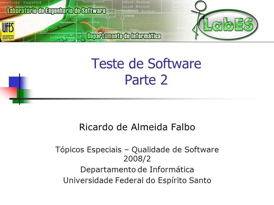 Teste de Software Parte 2 Ricardo de Almeida Falbo Tópicos Especiais – Qualidade de Software 2008/2 Departamento de Informática Universidade Federal d