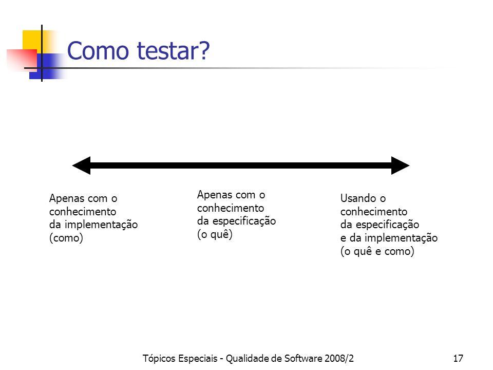 Tópicos Especiais - Qualidade de Software 2008/217 Como testar? Apenas com o conhecimento da especificação (o quê) Usando o conhecimento da especifica