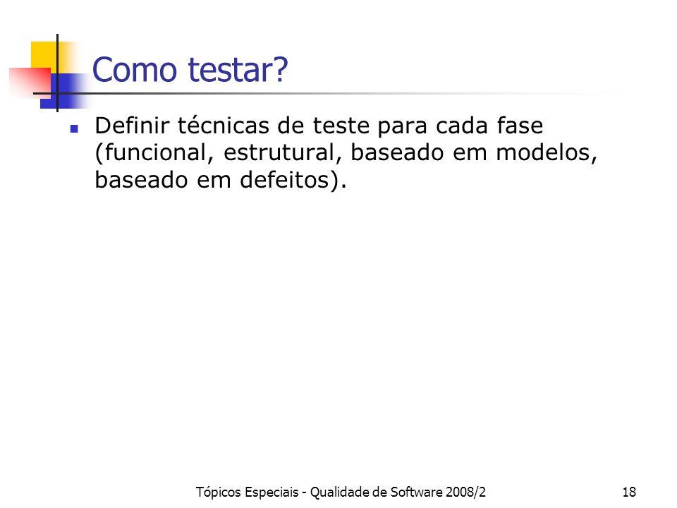 Tópicos Especiais - Qualidade de Software 2008/218 Como testar? Definir técnicas de teste para cada fase (funcional, estrutural, baseado em modelos, b