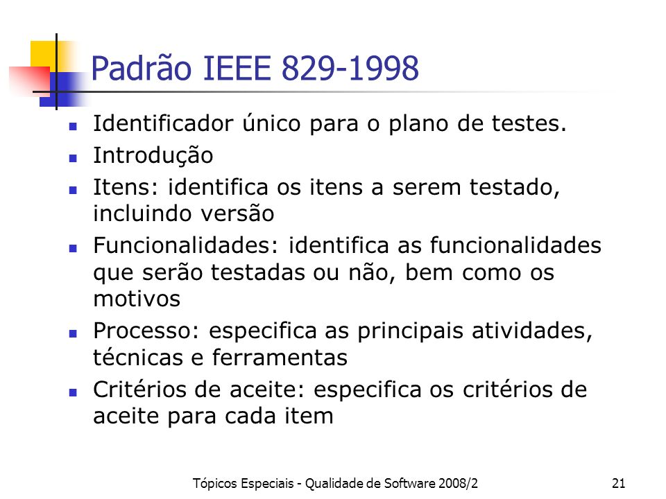 Tópicos Especiais - Qualidade de Software 2008/221 Padrão IEEE 829-1998 Identificador único para o plano de testes. Introdução Itens: identifica os it