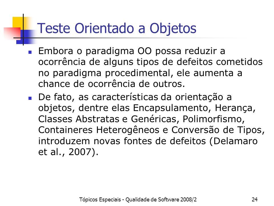Tópicos Especiais - Qualidade de Software 2008/224 Teste Orientado a Objetos Embora o paradigma OO possa reduzir a ocorrência de alguns tipos de defei