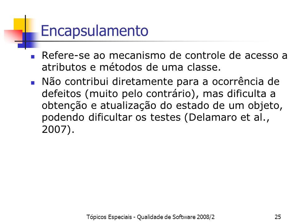 Tópicos Especiais - Qualidade de Software 2008/225 Encapsulamento Refere-se ao mecanismo de controle de acesso a atributos e métodos de uma classe. Nã