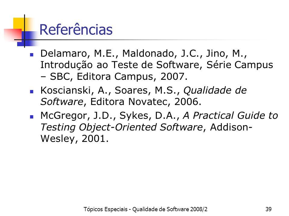Tópicos Especiais - Qualidade de Software 2008/239 Referências Delamaro, M.E., Maldonado, J.C., Jino, M., Introdução ao Teste de Software, Série Campu