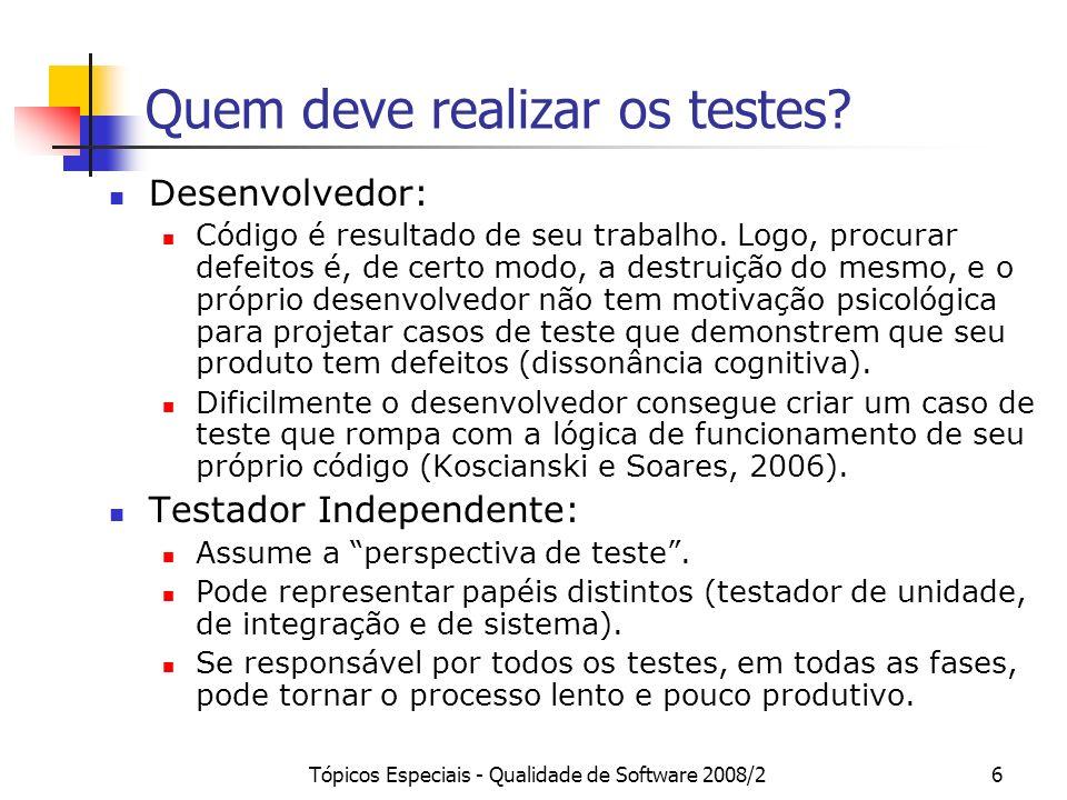 Tópicos Especiais - Qualidade de Software 2008/26 Quem deve realizar os testes? Desenvolvedor: Código é resultado de seu trabalho. Logo, procurar defe