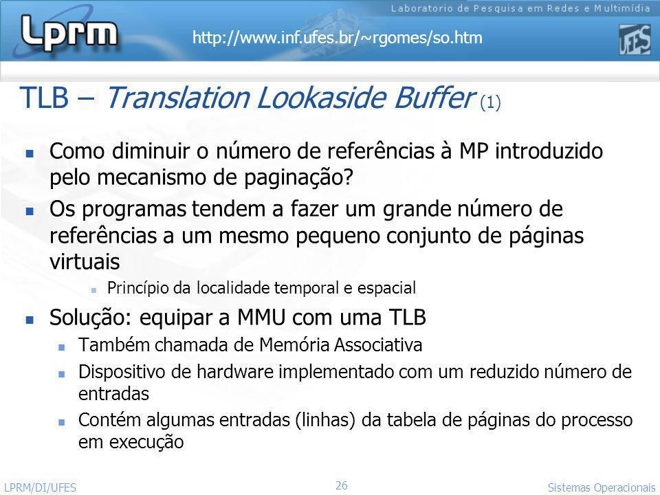 http://www.inf.ufes.br/~rgomes/so.htm 26 Sistemas Operacionais LPRM/DI/UFES TLB – Translation Lookaside Buffer (1) Como diminuir o número de referênci