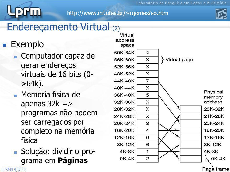 http://www.inf.ufes.br/~rgomes/so.htm 4 Sistemas Operacionais LPRM/DI/UFES Endereçamento Virtual (3) Exemplo (cont.) Uma cópia completa do programa, de até 64k deve estar presente em disco, de modo que partes (páginas) possam ser carregadas dinamicamente na memória quando necessário Apenas precisam estar na memória principal as páginas que estão sendo utilizadas por cada processo