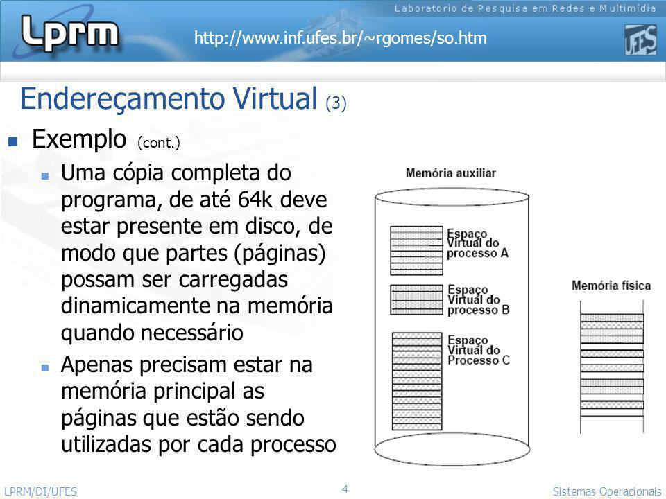 http://www.inf.ufes.br/~rgomes/so.htm 5 Sistemas Operacionais LPRM/DI/UFES Memória virtual: Paginação Processo é dividido em Páginas A Memória é dividida em Molduras (ou Frames) de mesmo tamanho Tamanho das Páginas = tamanho das Molduras Páginas/Molduras são de pequeno tamanho (e.g., 1K): fragmentação interna pequena Processo não precisa ocupar área contígua em memória Elimina fragmentação externa Processo não precisa estar completamente na MP SO mantém uma tabela de páginas por processo Endereços são gerados dinamicamente em tempo de execução