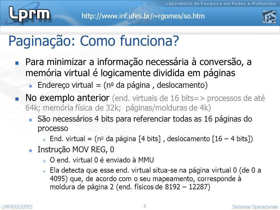 http://www.inf.ufes.br/~rgomes/so.htm 17 Sistemas Operacionais LPRM/DI/UFES Tabela de Página Multinível (1) O objetivo é evitar manter toda a tabela de páginas na memória durante todo o tempo Apresenta-se como uma solução para o dimensionamento da tabela de páginas Uso de dois apontadores e um deslocamento Exemplo: Tabela de dois níveis O endereço de 32 bits de endereço divido em 3 campos PT1 [10 bits] : indexa o primeiro nível da tabela PT2 [10 bits] : indexa o segundo nível da tabela Deslocamento [12 bits]: => paginas de 4 KB