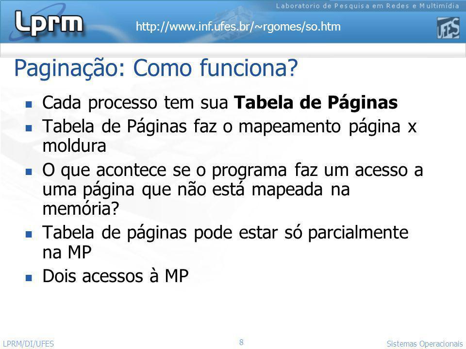 http://www.inf.ufes.br/~rgomes/so.htm 8 Sistemas Operacionais LPRM/DI/UFES Paginação: Como funciona? Cada processo tem sua Tabela de Páginas Tabela de
