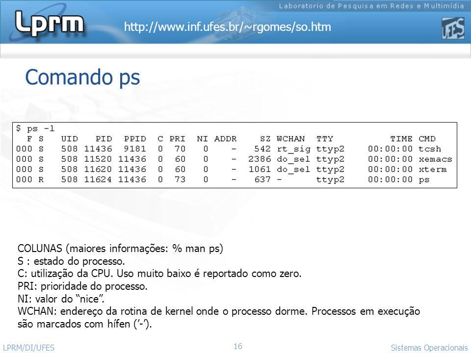 http://www.inf.ufes.br/~rgomes/so.htm Sistemas Operacionais LPRM/DI/UFES 16 Comando ps COLUNAS (maiores informações: % man ps) S : estado do processo.