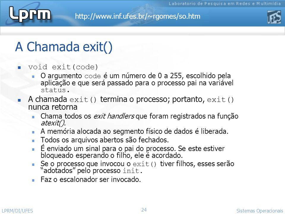 http://www.inf.ufes.br/~rgomes/so.htm Sistemas Operacionais LPRM/DI/UFES 24 A Chamada exit() void exit(code) O argumento code é um número de 0 a 255,