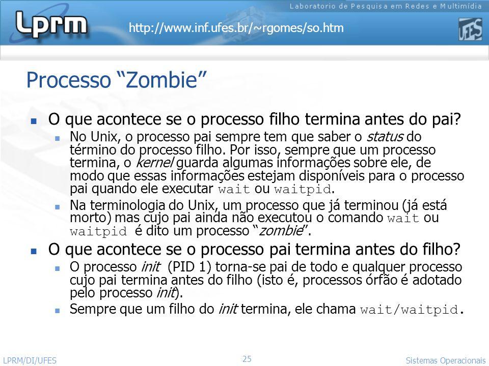 http://www.inf.ufes.br/~rgomes/so.htm Sistemas Operacionais LPRM/DI/UFES 25 Processo Zombie O que acontece se o processo filho termina antes do pai? N
