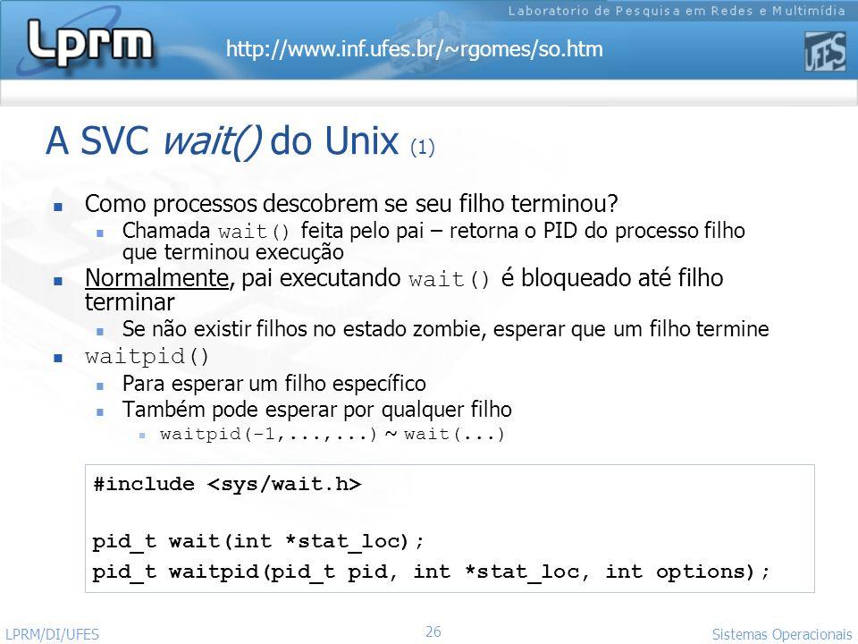 http://www.inf.ufes.br/~rgomes/so.htm Sistemas Operacionais LPRM/DI/UFES 26 A SVC wait() do Unix (1) Como processos descobrem se seu filho terminou? C