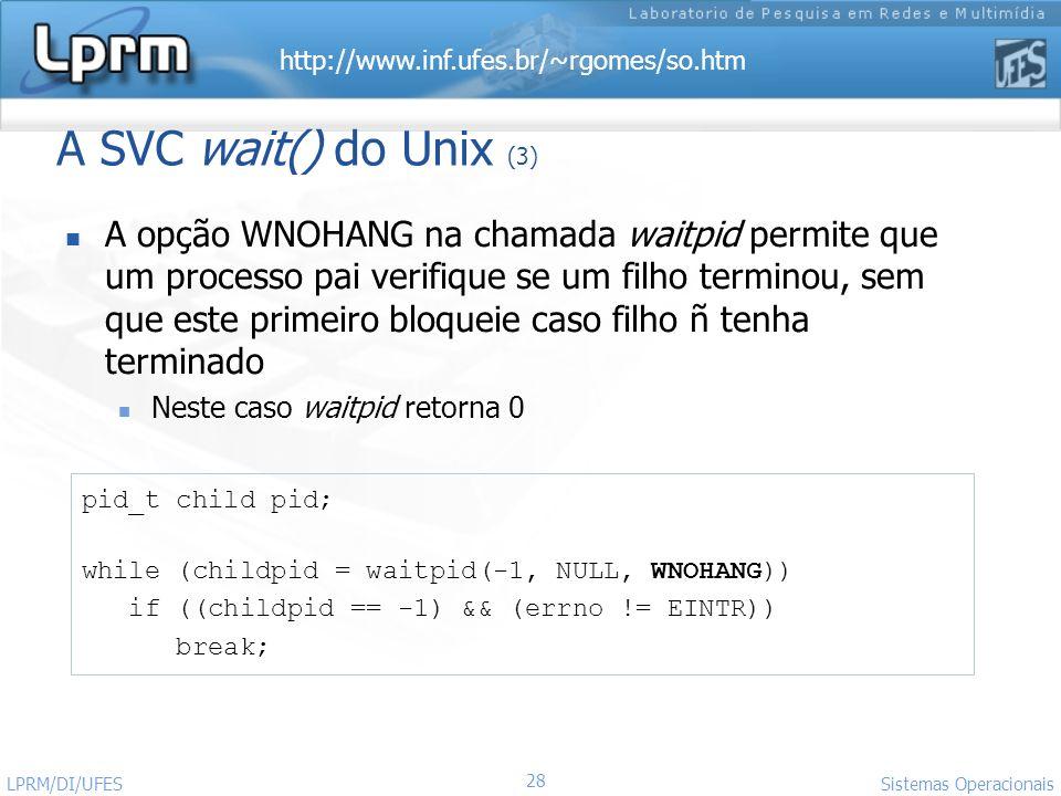 http://www.inf.ufes.br/~rgomes/so.htm Sistemas Operacionais LPRM/DI/UFES 28 A SVC wait() do Unix (3) A opção WNOHANG na chamada waitpid permite que um