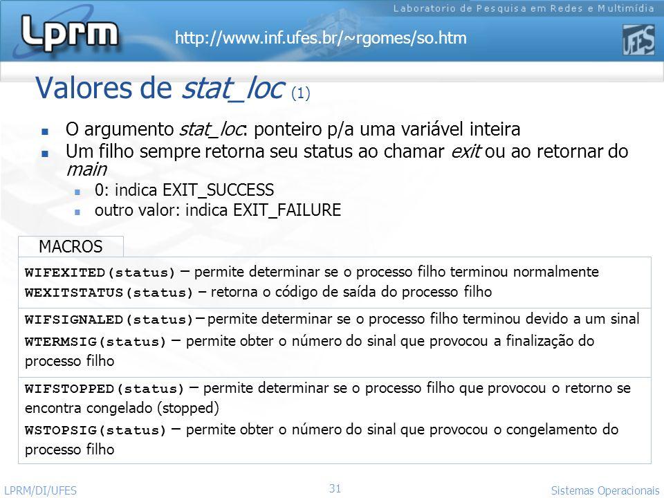 http://www.inf.ufes.br/~rgomes/so.htm Sistemas Operacionais LPRM/DI/UFES 31 Valores de stat_loc (1) O argumento stat_loc: ponteiro p/a uma variável in